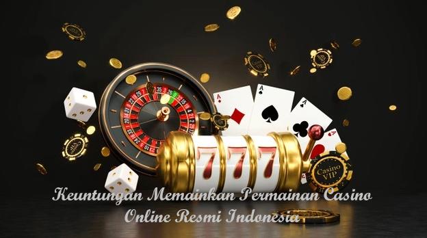 Keuntungan Memainkan Permainan Casino Online Resmi Indonesia